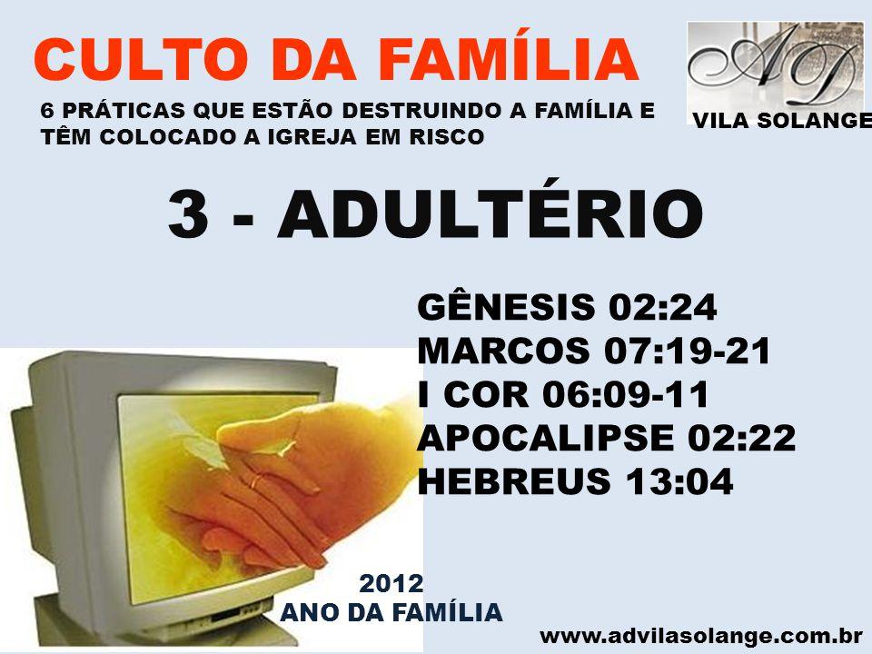 VILA SOLANGE www.advilasolange.com.br CULTO DA FAMÍLIA 3 - ADULTÉRIO GÊNESIS 02:24 MARCOS 07:19-21 I COR 06:09-11 APOCALIPSE 02:22 HEBREUS 13:04 6 PRÁ