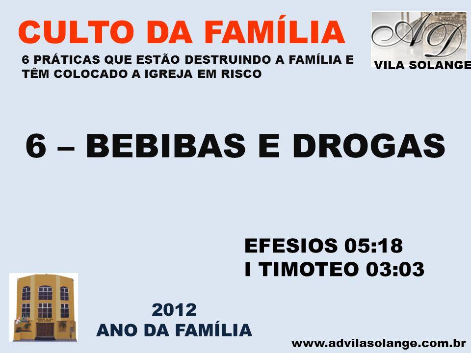 VILA SOLANGE www.advilasolange.com.br CULTO DA FAMÍLIA 6 – BEBIBAS E DROGAS EFESIOS 05:18 I TIMOTEO 03:03 6 PRÁTICAS QUE ESTÃO DESTRUINDO A FAMÍLIA E