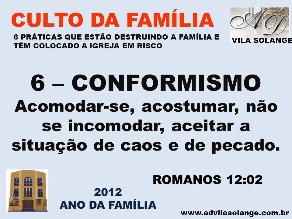 VILA SOLANGE www.advilasolange.com.br CULTO DA FAMÍLIA 6 – CONFORMISMO Acomodar-se, acostumar, não se incomodar, aceitar a situação de caos e de pecad