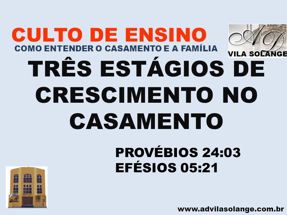 VILA SOLANGE www.advilasolange.com.br CULTO DE ENSINO COMO ENTENDER O CASAMENTO E A FAMÍLIA 3 ESTÁGIOS DE CRESCIMENTO NO CASAMENTO 1° ESTÁGIO DO CASAMENTO É CONHECER SEU CÔNJUGE CANTARES 02:03-03