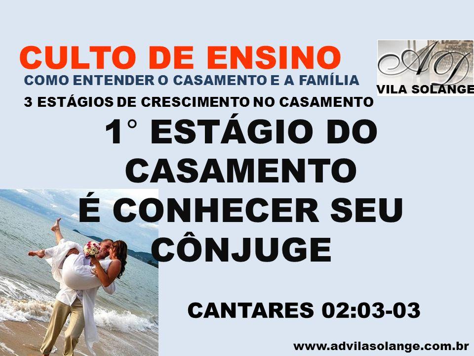 VILA SOLANGE www.advilasolange.com.br CULTO DE ENSINO COMO ENTENDER O CASAMENTO E A FAMÍLIA 3 ESTÁGIOS DE CRESCIMENTO NO CASAMENTO 1 ° ESTÁGIO DO CASAMENTO É A CONHECER SEU CÔNJUGE 5 CARACTERÍSTICAS DO 1° ESTÁGIO NO CASAMENTO