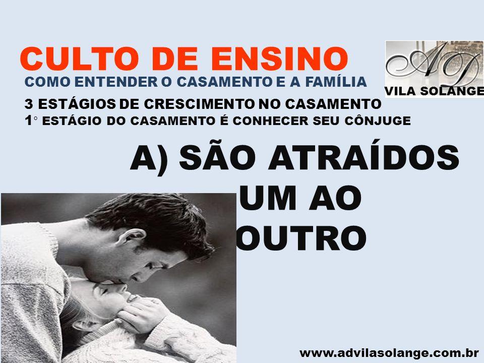 VILA SOLANGE www.advilasolange.com.br CULTO DE ENSINO COMO ENTENDER O CASAMENTO E A FAMÍLIA 3 ESTÁGIOS DE CRESCIMENTO NO CASAMENTO 1 ° ESTÁGIO DO CASAMENTO É CONHECER SEU CÔNJUGE B) VER SOMENTE O MELHOR DO OUTRO CANTARES 04:01