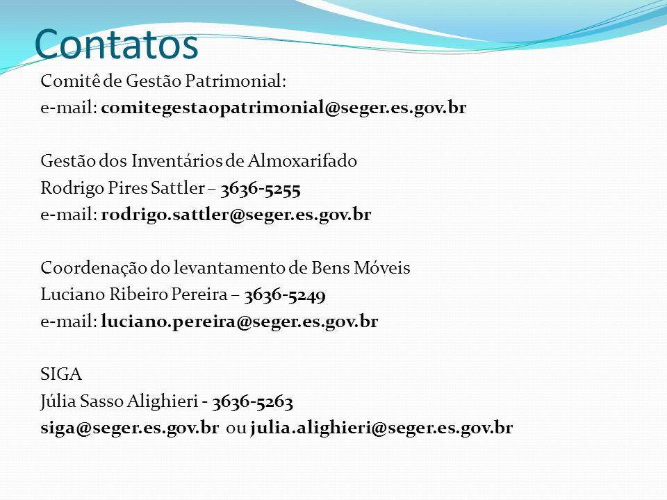 Contatos Comitê de Gestão Patrimonial: e-mail: comitegestaopatrimonial@seger.es.gov.br Gestão dos Inventários de Almoxarifado Rodrigo Pires Sattler – 3636-5255 e-mail: rodrigo.sattler@seger.es.gov.br Coordenação do levantamento de Bens Móveis Luciano Ribeiro Pereira – 3636-5249 e-mail: luciano.pereira@seger.es.gov.br SIGA Júlia Sasso Alighieri - 3636-5263 siga@seger.es.gov.br ou julia.alighieri@seger.es.gov.br
