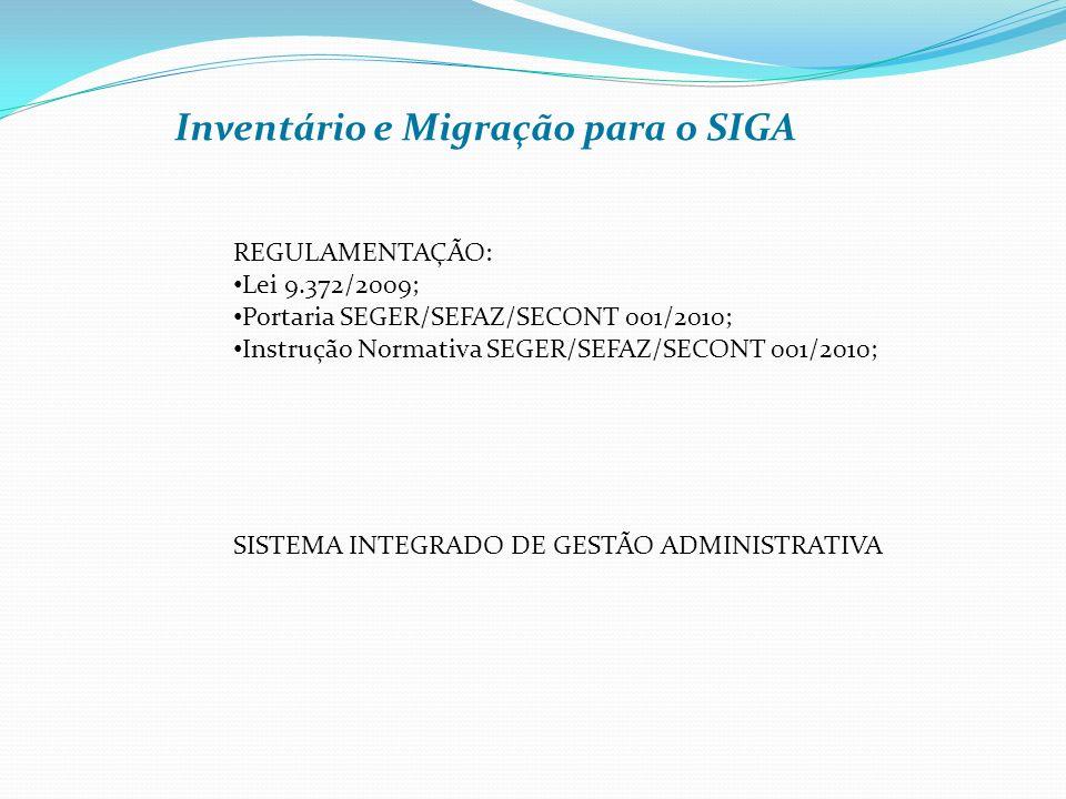 Inventário e Migração para o SIGA REGULAMENTAÇÃO: Lei 9.372/2009; Portaria SEGER/SEFAZ/SECONT 001/2010; Instrução Normativa SEGER/SEFAZ/SECONT 001/2010; SISTEMA INTEGRADO DE GESTÃO ADMINISTRATIVA