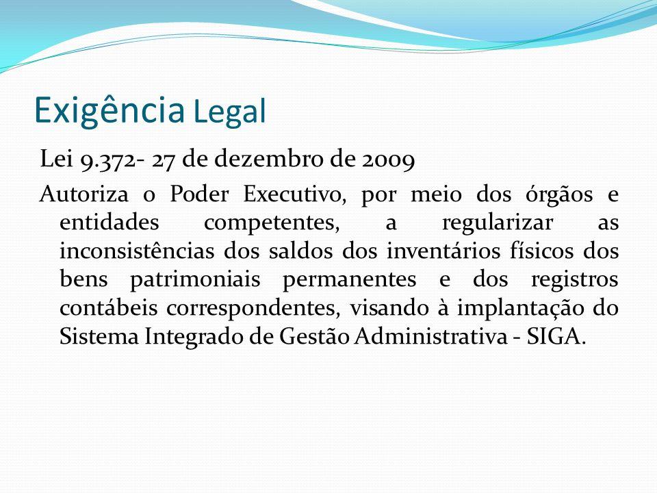 Exigência Legal Lei 9.372- 27 de dezembro de 2009 Autoriza o Poder Executivo, por meio dos órgãos e entidades competentes, a regularizar as inconsistências dos saldos dos inventários físicos dos bens patrimoniais permanentes e dos registros contábeis correspondentes, visando à implantação do Sistema Integrado de Gestão Administrativa - SIGA.
