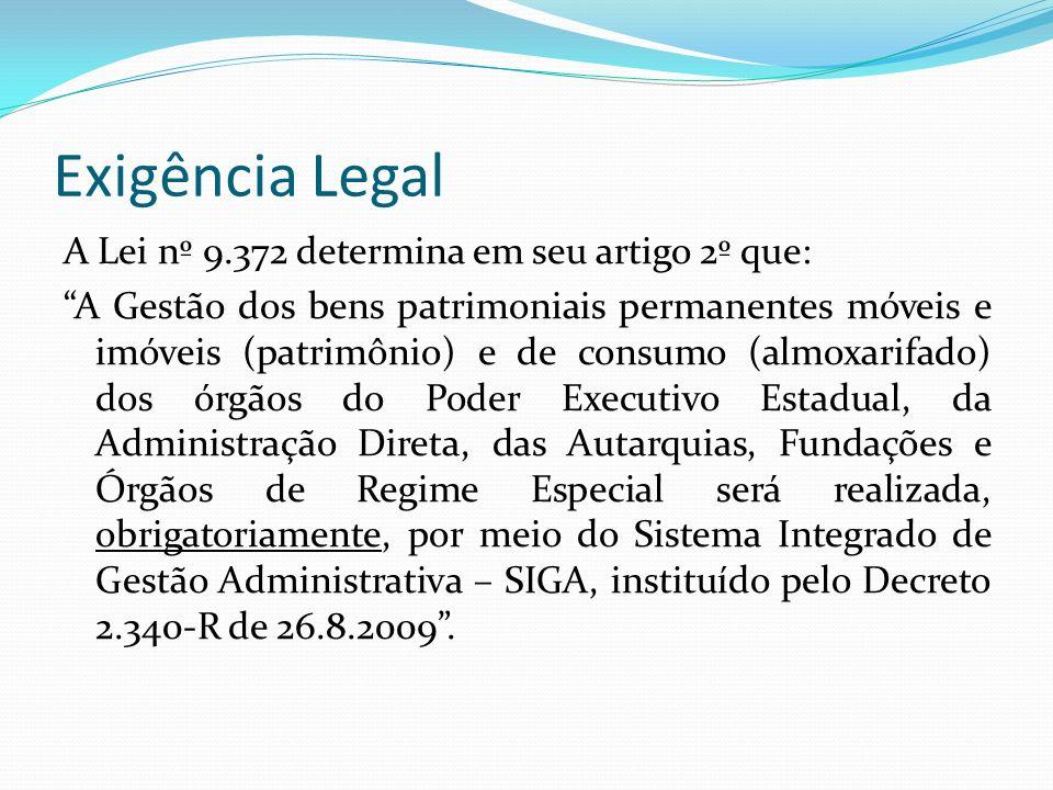 Exigência Legal A Lei nº 9.372 determina em seu artigo 2º que: A Gestão dos bens patrimoniais permanentes móveis e imóveis (patrimônio) e de consumo (almoxarifado) dos órgãos do Poder Executivo Estadual, da Administração Direta, das Autarquias, Fundações e Órgãos de Regime Especial será realizada, obrigatoriamente, por meio do Sistema Integrado de Gestão Administrativa – SIGA, instituído pelo Decreto 2.340-R de 26.8.2009.
