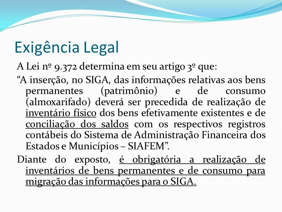 Exigência Legal A Lei nº 9.372 determina em seu artigo 3º que: A inserção, no SIGA, das informações relativas aos bens permanentes (patrimônio) e de consumo (almoxarifado) deverá ser precedida de realização de inventário físico dos bens efetivamente existentes e de conciliação dos saldos com os respectivos registros contábeis do Sistema de Administração Financeira dos Estados e Municípios – SIAFEM.