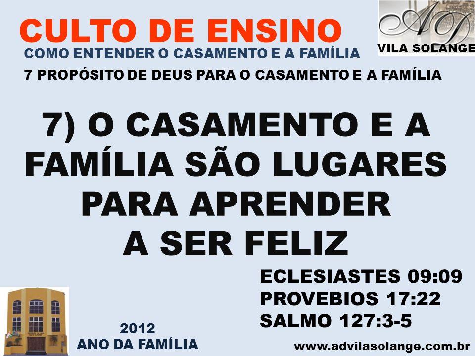 VILA SOLANGE www.advilasolange.com.br CULTO DE ENSINO COMO ENTENDER O CASAMENTO E A FAMÍLIA 7 PROPÓSITO DE DEUS PARA O CASAMENTO E A FAMÍLIA 7) O CASA