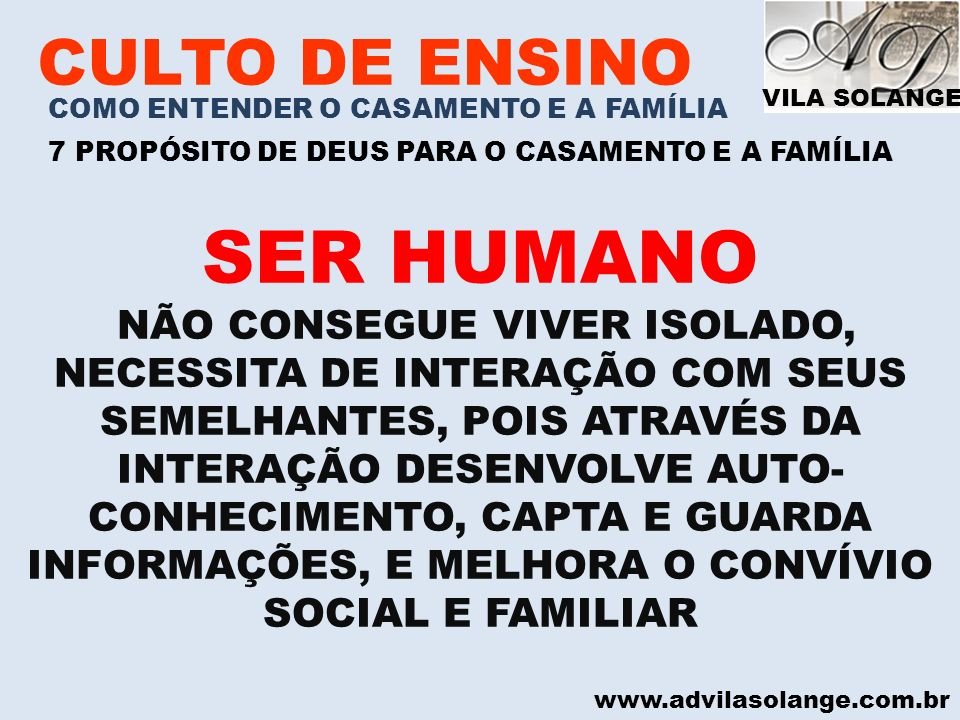 VILA SOLANGE www.advilasolange.com.br CULTO DE ENSINO COMO ENTENDER O CASAMENTO E A FAMÍLIA 7 PROPÓSITO DE DEUS PARA O CASAMENTO E A FAMÍLIA COMO SERES HUMANO NECESSITAMOS INTERAGIR COM O NOSSO PRÓXIMO, POIS ATRAVÉS DISTO INFLUENCIAMOS E SOMOS INFLUENCIADOS NA NOSSA MANEIRA DE VIVER.