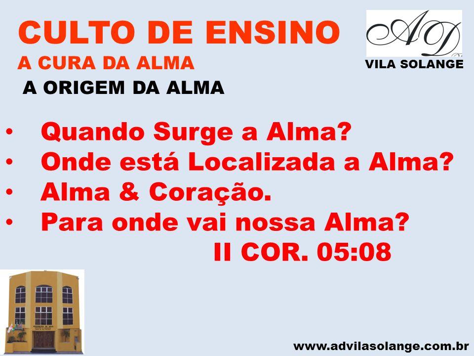 www.advilasolange.com.br CULTO DE ENSINO A CURA DA ALMA VILA SOLANGE A ORIGEM DA ALMA Quando Surge a Alma? Onde está Localizada a Alma? Alma & Coração