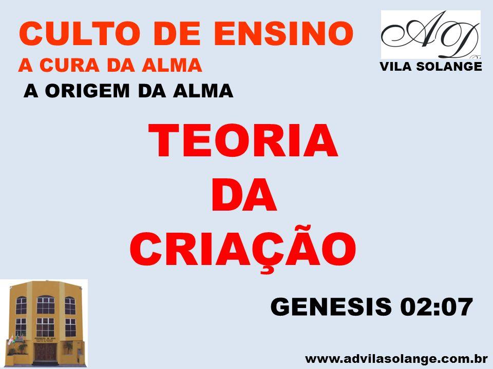 www.advilasolange.com.br CULTO DE ENSINO A CURA DA ALMA VILA SOLANGE A ORIGEM DA ALMA GENESIS 02:07 TEORIA DA CRIAÇÃO
