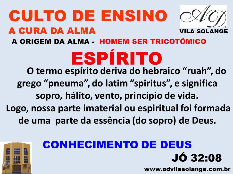 www.advilasolange.com.br CULTO DE ENSINO A CURA DA ALMA VILA SOLANGE A ORIGEM DA ALMA - HOMEM SER TRICOTÔMICO ESPÍRITO O termo espírito deriva do hebr