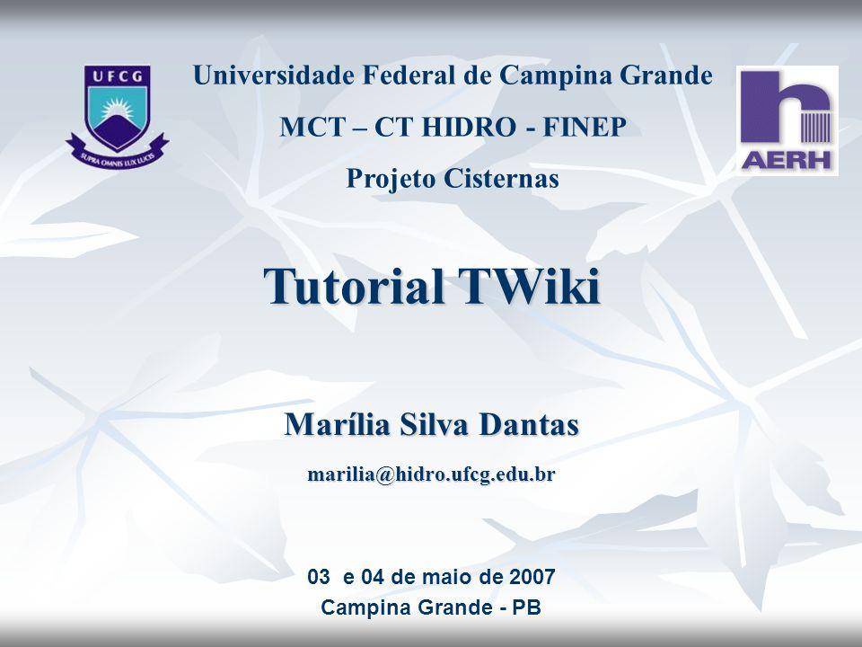 Tutorial TWiki Marília Silva Dantas marilia@hidro.ufcg.edu.br Universidade Federal de Campina Grande MCT – CT HIDRO - FINEP Projeto Cisternas 03 e 04
