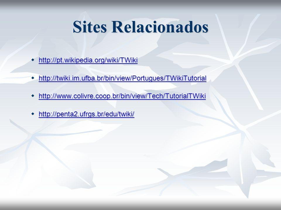Sites Relacionados http://pt.wikipedia.org/wiki/TWiki http://pt.wikipedia.org/wiki/TWikihttp://pt.wikipedia.org/wiki/TWiki http://twiki.im.ufba.br/bin