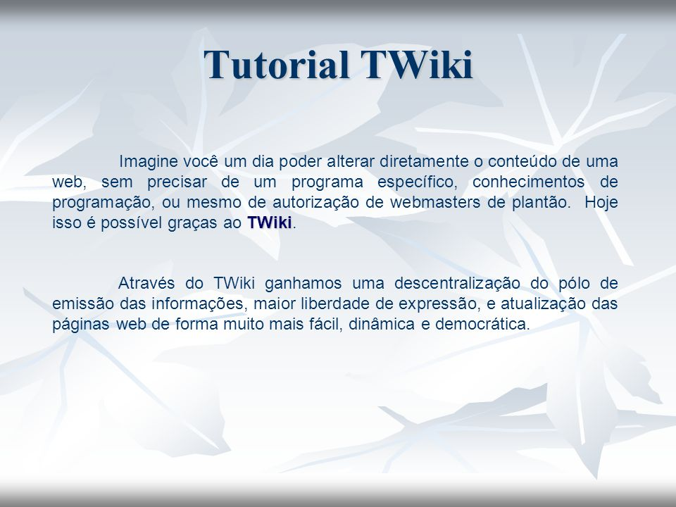 TWiki Imagine você um dia poder alterar diretamente o conteúdo de uma web, sem precisar de um programa específico, conhecimentos de programação, ou me