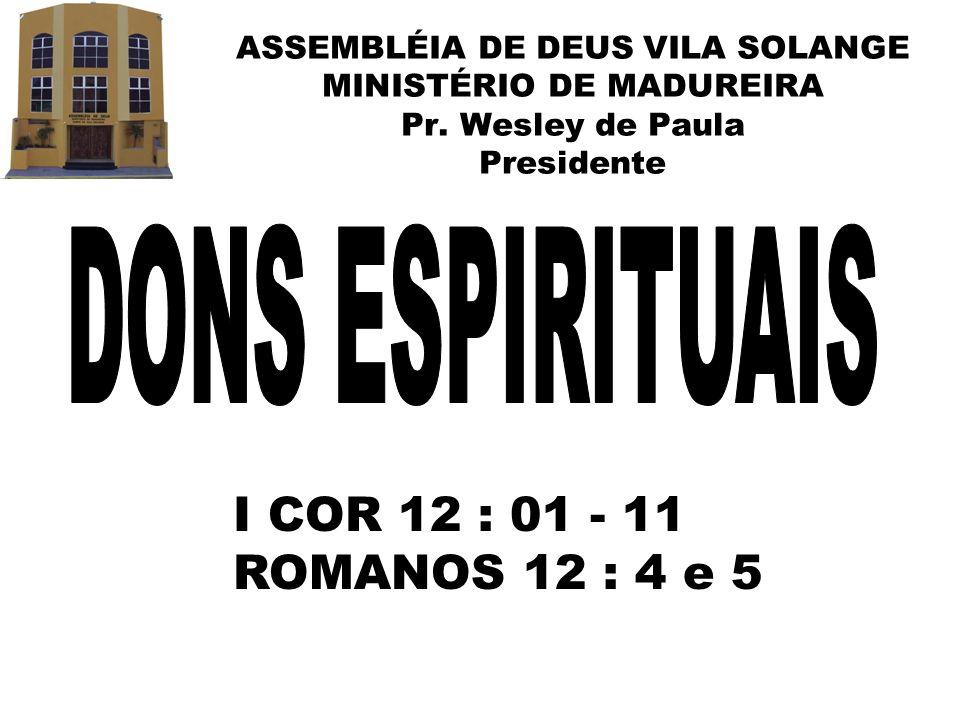 ASSEMBLÉIA DE DEUS VILA SOLANGE MINISTÉRIO DE MADUREIRA Pr. Wesley de Paula Presidente I COR 12 : 01 - 11 ROMANOS 12 : 4 e 5