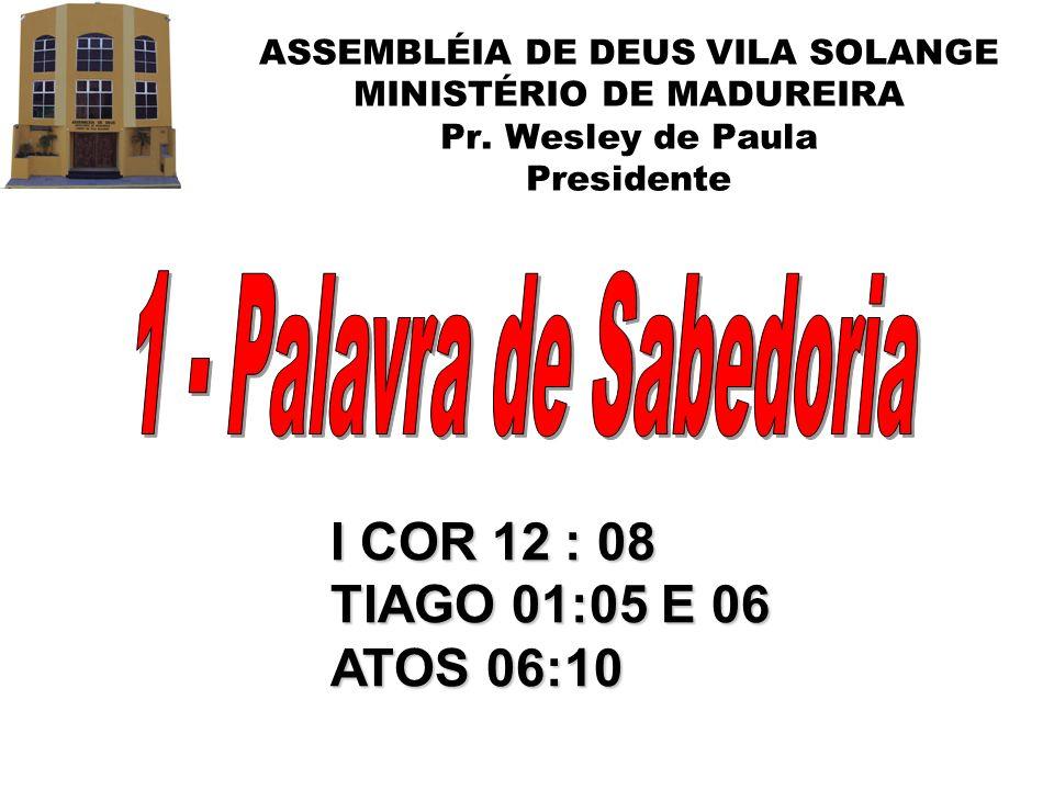 ASSEMBLÉIA DE DEUS VILA SOLANGE MINISTÉRIO DE MADUREIRA Pr. Wesley de Paula Presidente I COR 12 : 08 TIAGO 01:05 E 06 ATOS 06:10