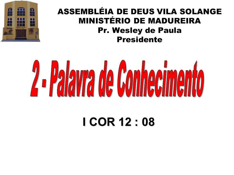 ASSEMBLÉIA DE DEUS VILA SOLANGE MINISTÉRIO DE MADUREIRA Pr. Wesley de Paula Presidente I COR 12 : 08
