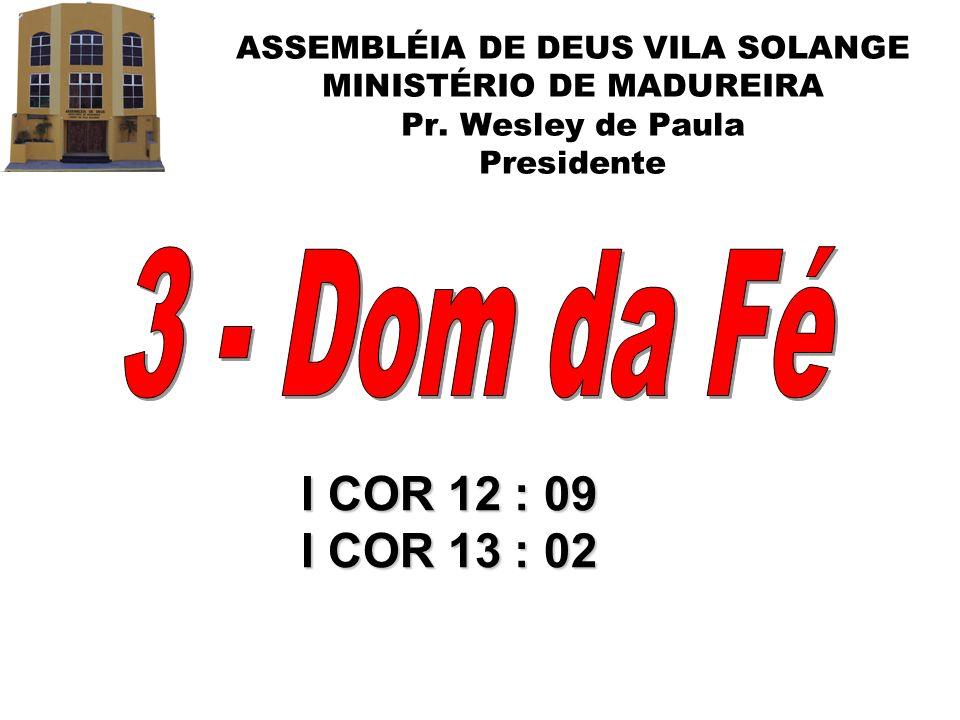 ASSEMBLÉIA DE DEUS VILA SOLANGE MINISTÉRIO DE MADUREIRA Pr. Wesley de Paula Presidente I COR 12 : 09 I COR 13 : 02