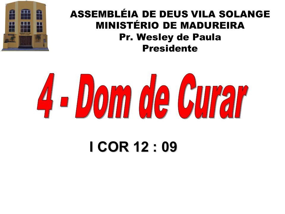 ASSEMBLÉIA DE DEUS VILA SOLANGE MINISTÉRIO DE MADUREIRA Pr. Wesley de Paula Presidente I COR 12 : 09