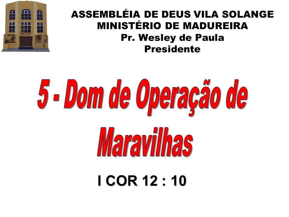 ASSEMBLÉIA DE DEUS VILA SOLANGE MINISTÉRIO DE MADUREIRA Pr. Wesley de Paula Presidente I COR 12 : 10