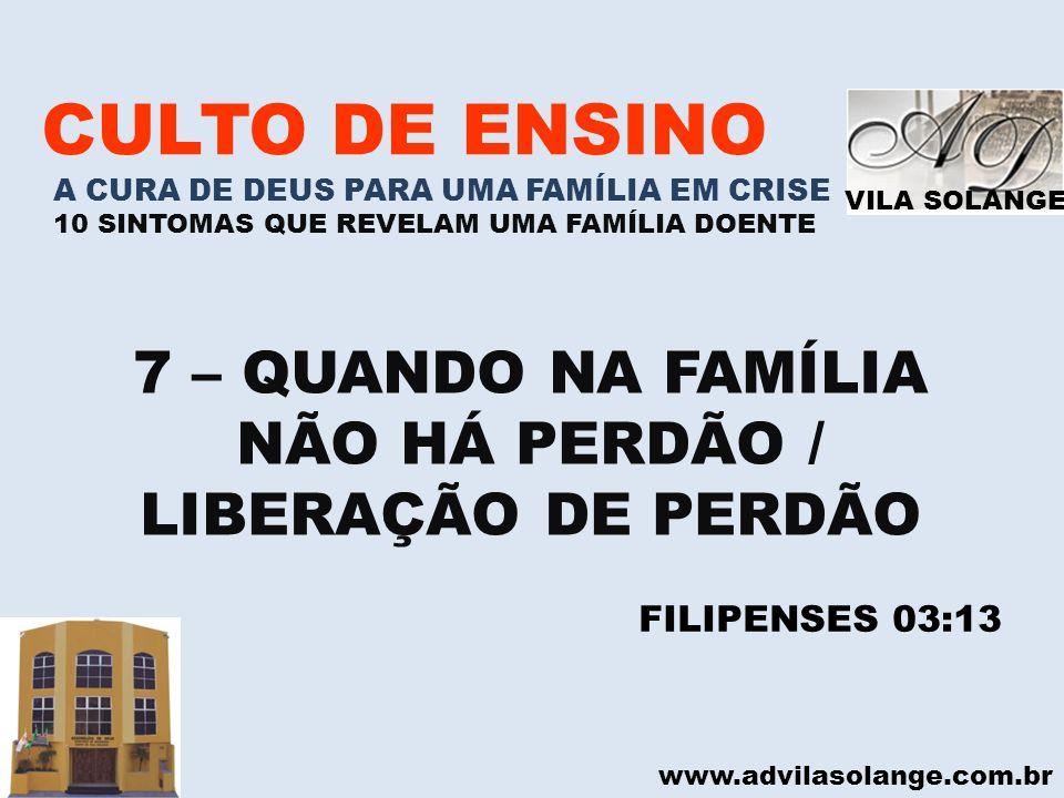 VILA SOLANGE www.advilasolange.com.br CULTO DE ENSINO A CURA DE DEUS PARA UMA FAMÍLIA EM CRISE 10 SINTOMAS QUE REVELAM UMA FAMÍLIA DOENTE 7 – QUANDO N