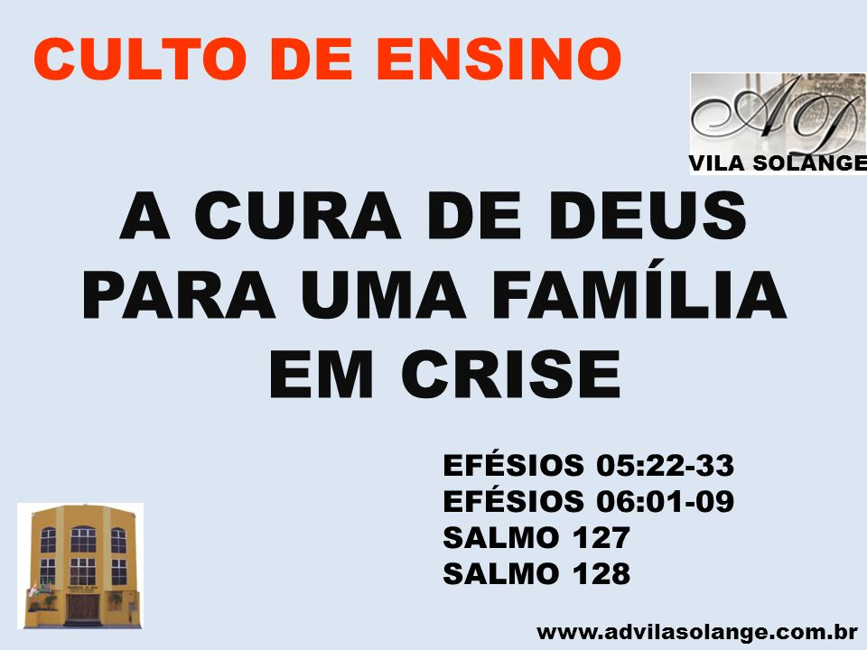 VILA SOLANGE www.advilasolange.com.br CULTO DE ENSINO A CURA DE DEUS PARA UMA FAMÍLIA EM CRISE EFÉSIOS 05:22-33 EFÉSIOS 06:01-09 SALMO 127 SALMO 128