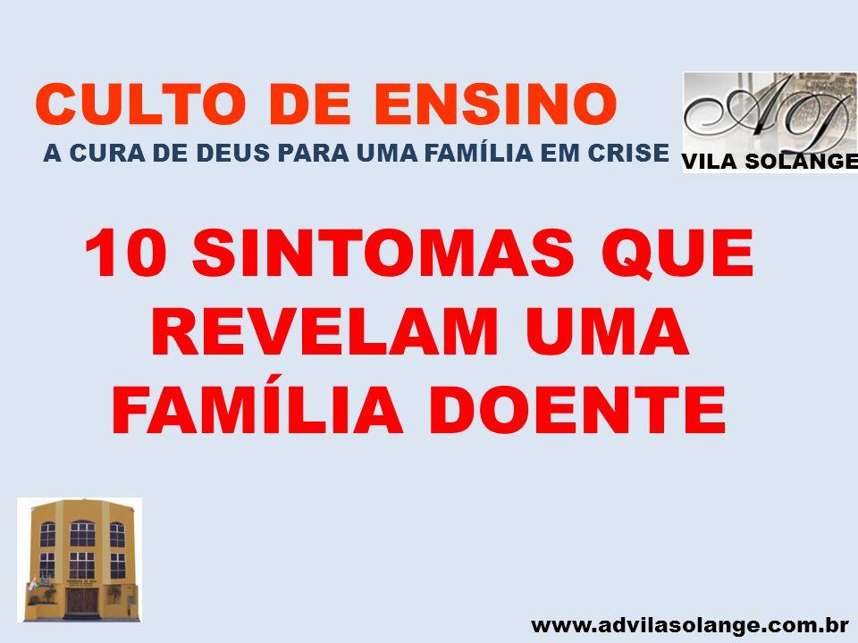 VILA SOLANGE www.advilasolange.com.br CULTO DE ENSINO A CURA DE DEUS PARA UMA FAMÍLIA EM CRISE 10 SINTOMAS QUE REVELAM UMA FAMÍLIA DOENTE