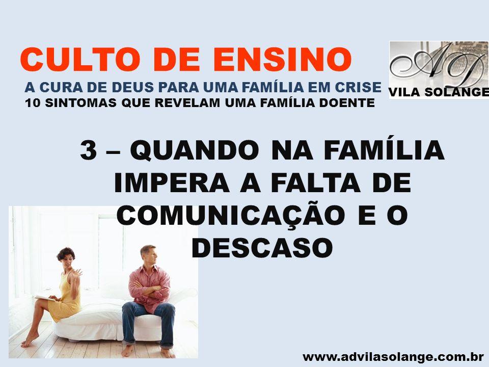 VILA SOLANGE www.advilasolange.com.br CULTO DE ENSINO A CURA DE DEUS PARA UMA FAMÍLIA EM CRISE 10 SINTOMAS QUE REVELAM UMA FAMÍLIA DOENTE 3 – QUANDO N