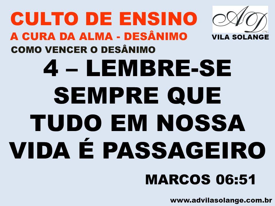 www.advilasolange.com.br CULTO DE ENSINO A CURA DA ALMA - DESÂNIMO VILA SOLANGE 4 – LEMBRE-SE SEMPRE QUE TUDO EM NOSSA VIDA É PASSAGEIRO COMO VENCER O