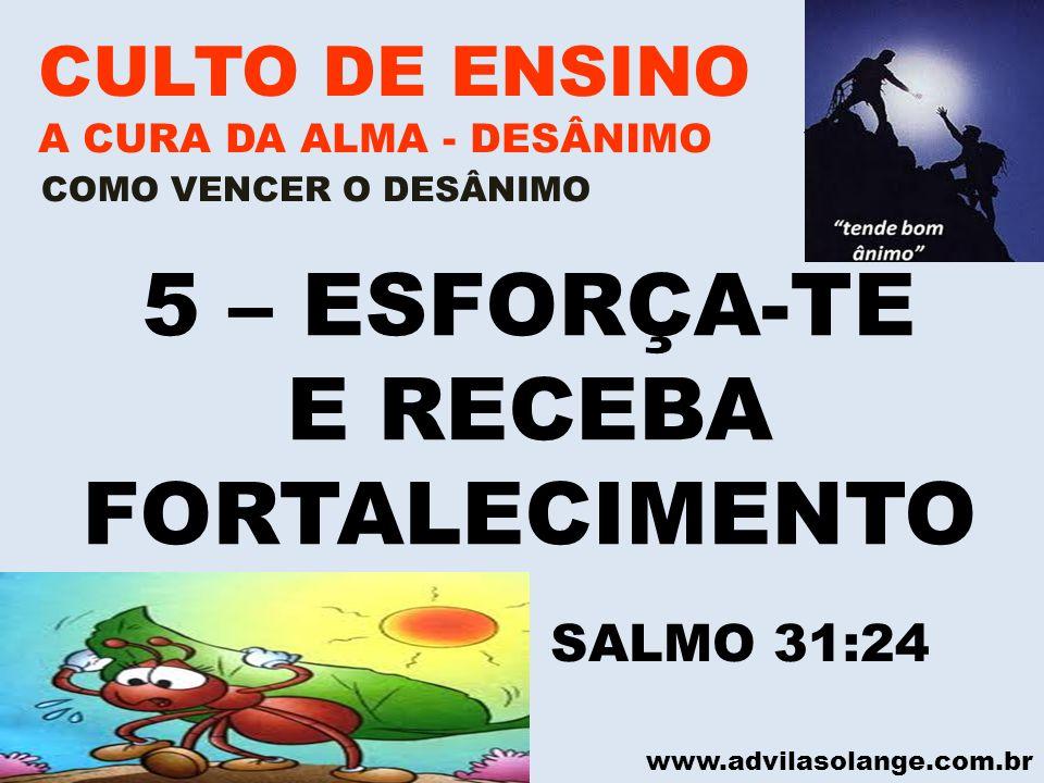 www.advilasolange.com.br CULTO DE ENSINO A CURA DA ALMA - DESÂNIMO VILA SOLANGE 5 – ESFORÇA-TE E RECEBA FORTALECIMENTO COMO VENCER O DESÂNIMO SALMO 31