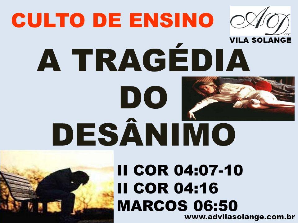 www.advilasolange.com.br CULTO DE ENSINO VILA SOLANGE A TRAGÉDIA DO DESÂNIMO II COR 04:07-10 II COR 04:16 MARCOS 06:50