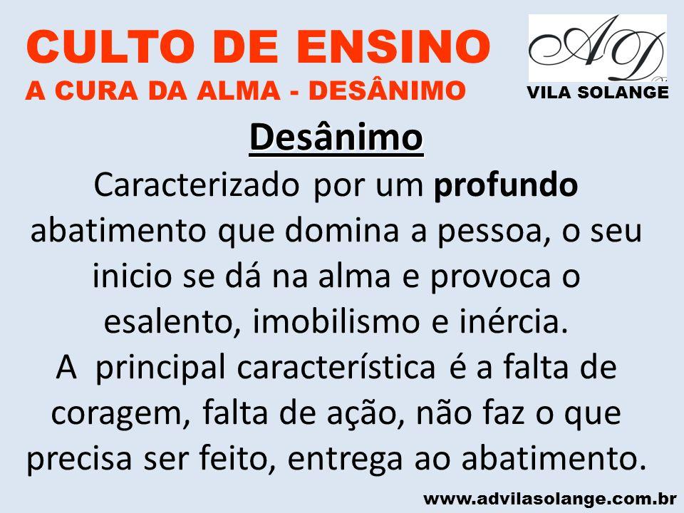 www.advilasolange.com.br CULTO DE ENSINO A CURA DA ALMA - DESÂNIMO VILA SOLANGE O QUE O DESÂNIMO CAUSA O QUE O DESÂNIMO CAUSA: ROUBA A ALEGRIA DE VIVER ELIMINA AS BOAS MOTIVAÇÕES APAGA A LUZ DO ENTUSIASMO FAZ SUMIR O SORRISO ADOECE E DEBILITA A ALMA AFETA A SAÚDE FÍSICA ATRAI O FRACASSO