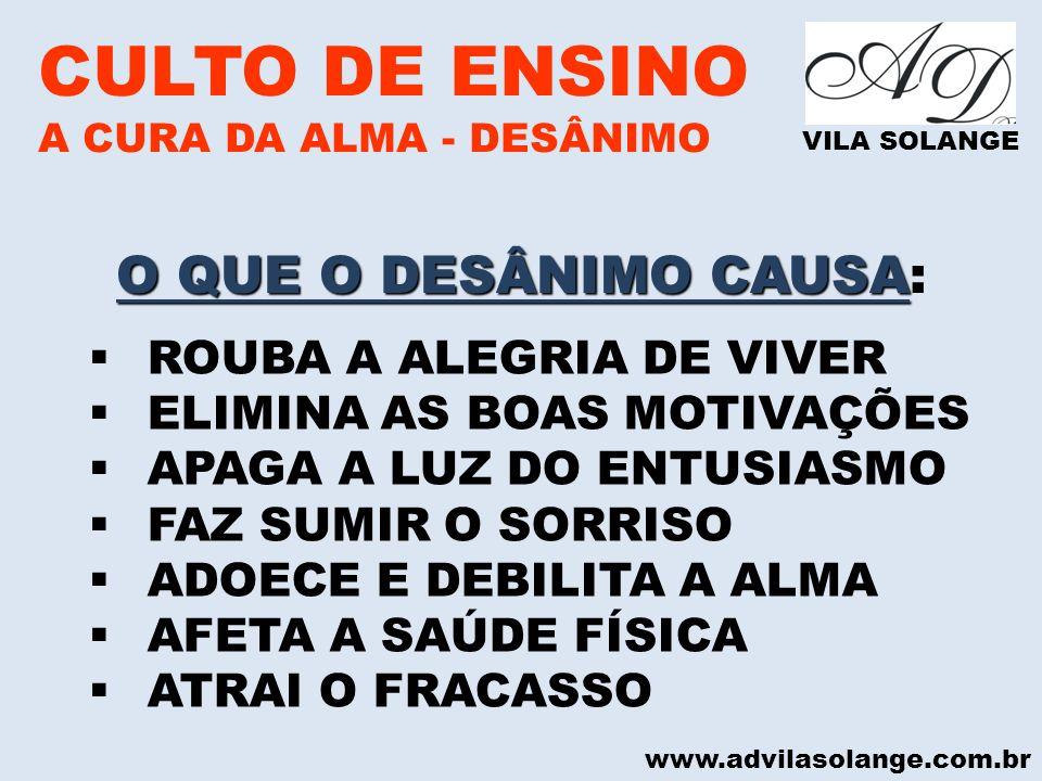 www.advilasolange.com.br CULTO DE ENSINO A CURA DA ALMA - DESÂNIMO VILA SOLANGE O QUE O DESÂNIMO CAUSA O QUE O DESÂNIMO CAUSA: ROUBA A ALEGRIA DE VIVE