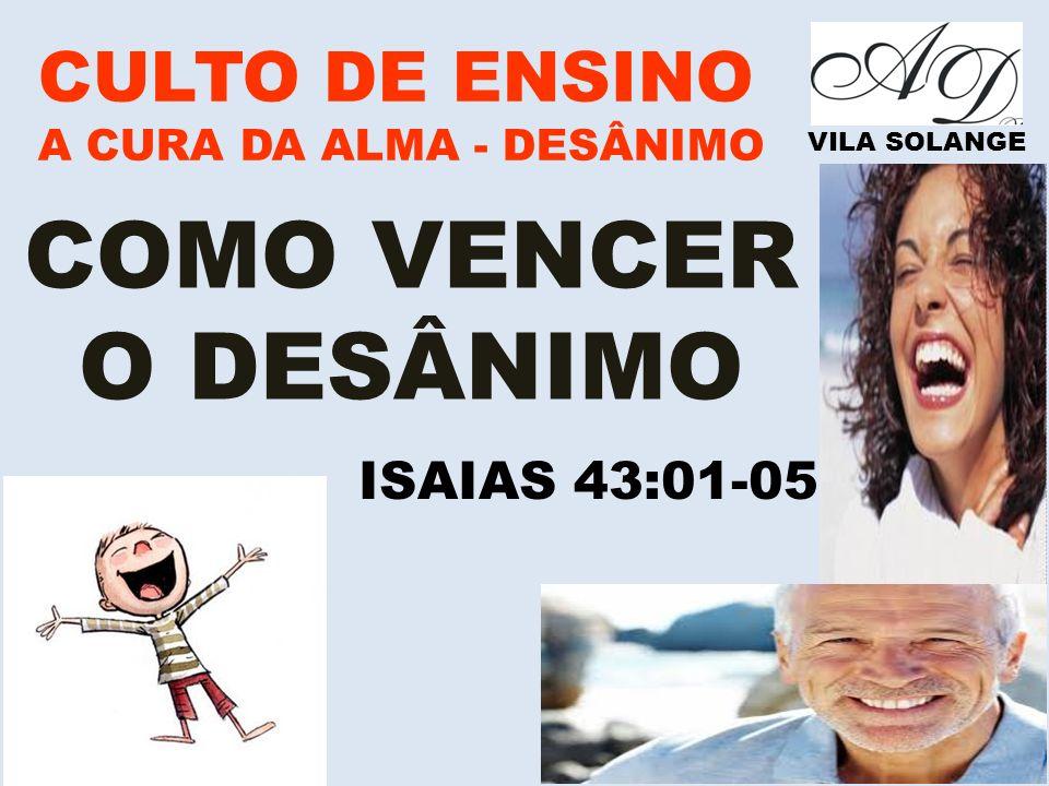 www.advilasolange.com.br CULTO DE ENSINO A CURA DA ALMA - DESÂNIMO VILA SOLANGE COMO VENCER O DESÂNIMO ISAIAS 43:01-05
