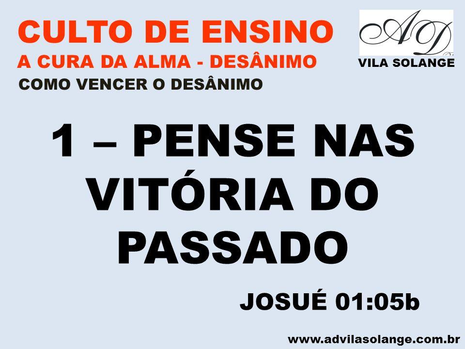 www.advilasolange.com.br CULTO DE ENSINO A CURA DA ALMA - DESÂNIMO VILA SOLANGE 1 – PENSE NAS VITÓRIA DO PASSADO COMO VENCER O DESÂNIMO JOSUÉ 01:05b
