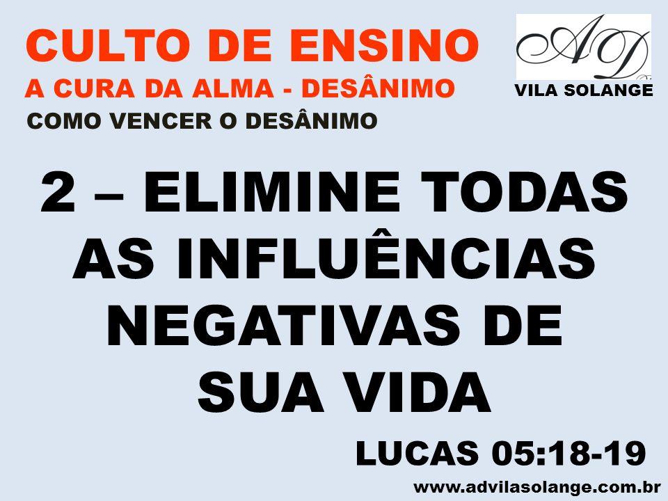 www.advilasolange.com.br CULTO DE ENSINO A CURA DA ALMA - DESÂNIMO VILA SOLANGE 2 – ELIMINE TODAS AS INFLUÊNCIAS NEGATIVAS DE SUA VIDA COMO VENCER O D