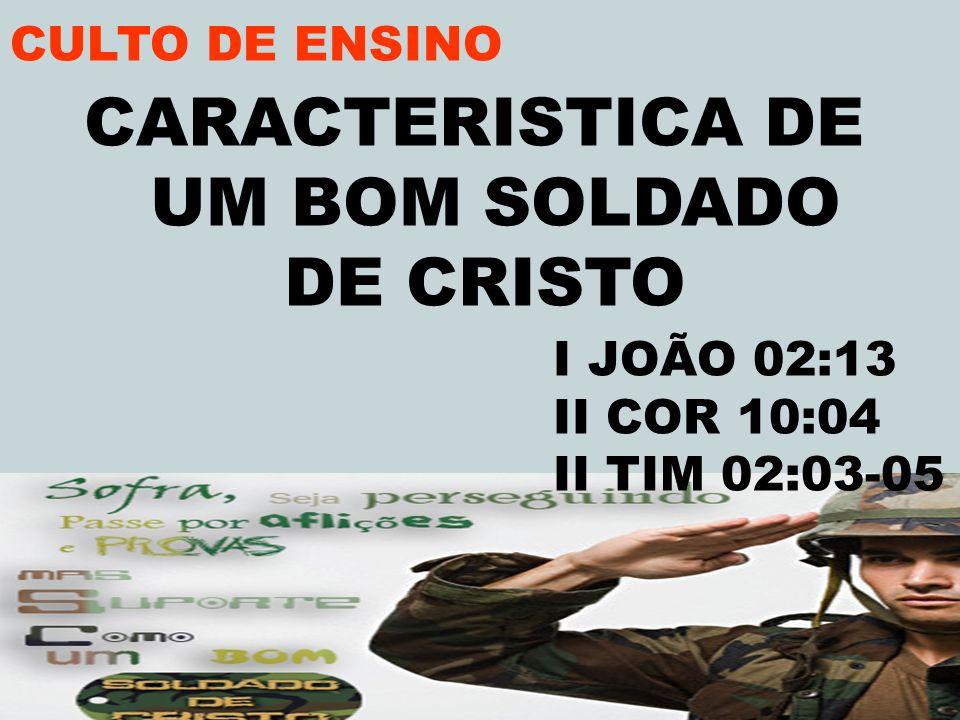 CARACTERISTICA DE UM BOM SOLDADO DE CRISTO I JOÃO 02:13 II COR 10:04 II TIM 02:03-05