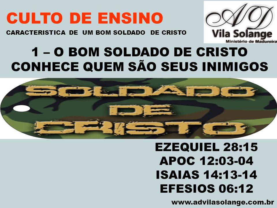 VILA SOLANGE www.advilasolange.com.br CULTO DE ENSINO 1 – O BOM SOLDADO DE CRISTO CONHECE QUEM SÃO SEUS INIMIGOS CARACTERISTICA DE UM BOM SOLDADO DE C