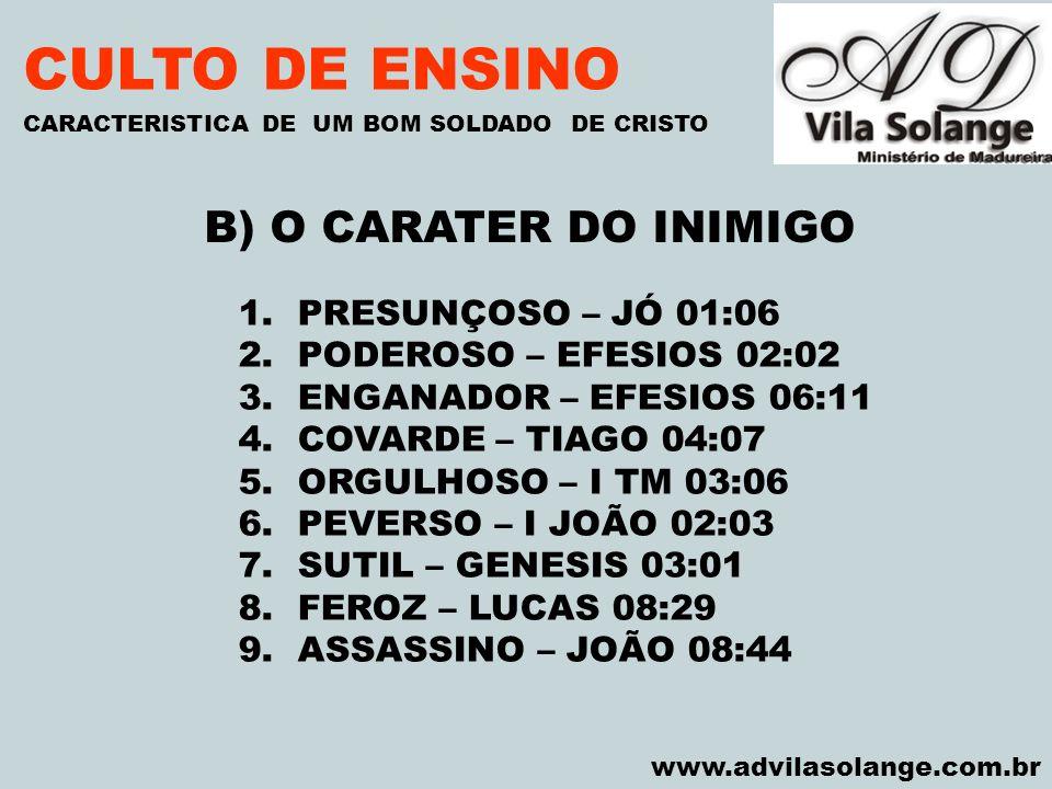 VILA SOLANGE www.advilasolange.com.br CULTO DE ENSINO B) O CARATER DO INIMIGO CARACTERISTICA DE UM BOM SOLDADO DE CRISTO 1.PRESUNÇOSO – JÓ 01:06 2.POD