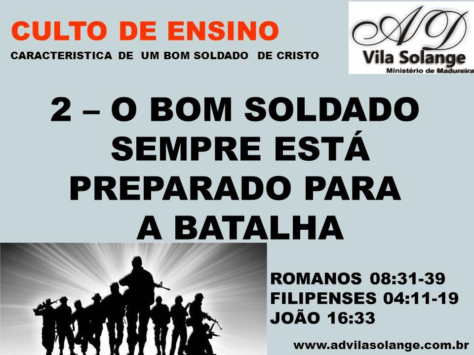 VILA SOLANGE www.advilasolange.com.br CULTO DE ENSINO 2 – O BOM SOLDADO SEMPRE ESTÁ PREPARADO PARA A BATALHA CARACTERISTICA DE UM BOM SOLDADO DE CRIST