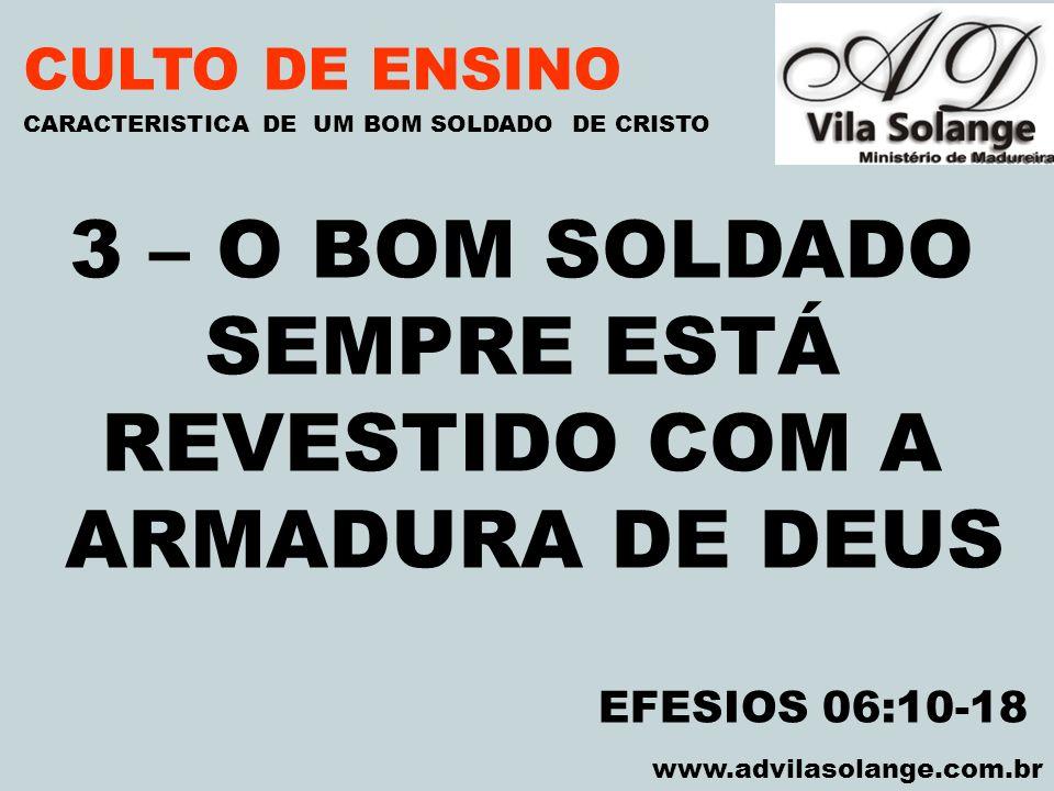 VILA SOLANGE www.advilasolange.com.br CULTO DE ENSINO 3 – O BOM SOLDADO SEMPRE ESTÁ REVESTIDO COM A ARMADURA DE DEUS CARACTERISTICA DE UM BOM SOLDADO