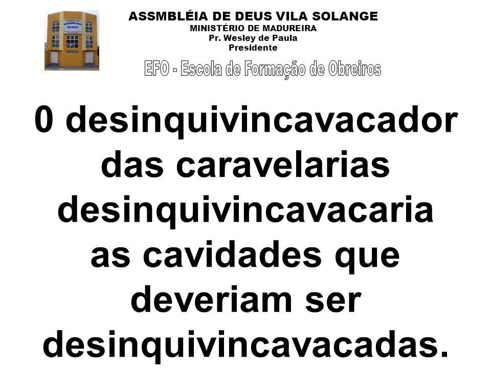 ASSMBLÉIA DE DEUS VILA SOLANGE MINISTÉRIO DE MADUREIRA Pr. Wesley de Paula Presidente 0 desinquivincavacador das caravelarias desinquivincavacaria as