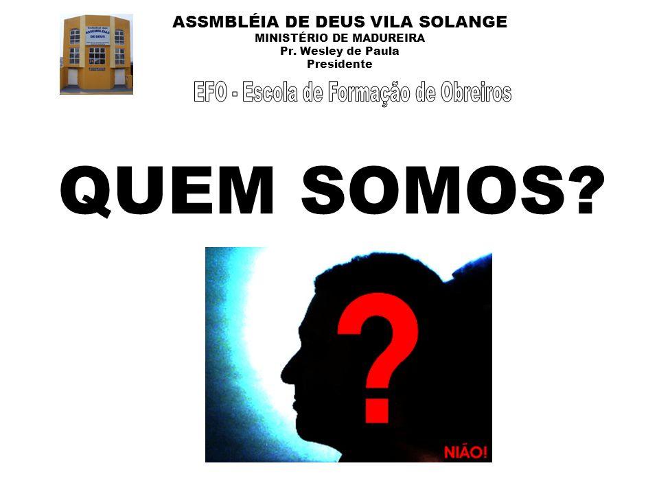 ASSMBLÉIA DE DEUS VILA SOLANGE MINISTÉRIO DE MADUREIRA Pr. Wesley de Paula Presidente QUEM SOMOS?