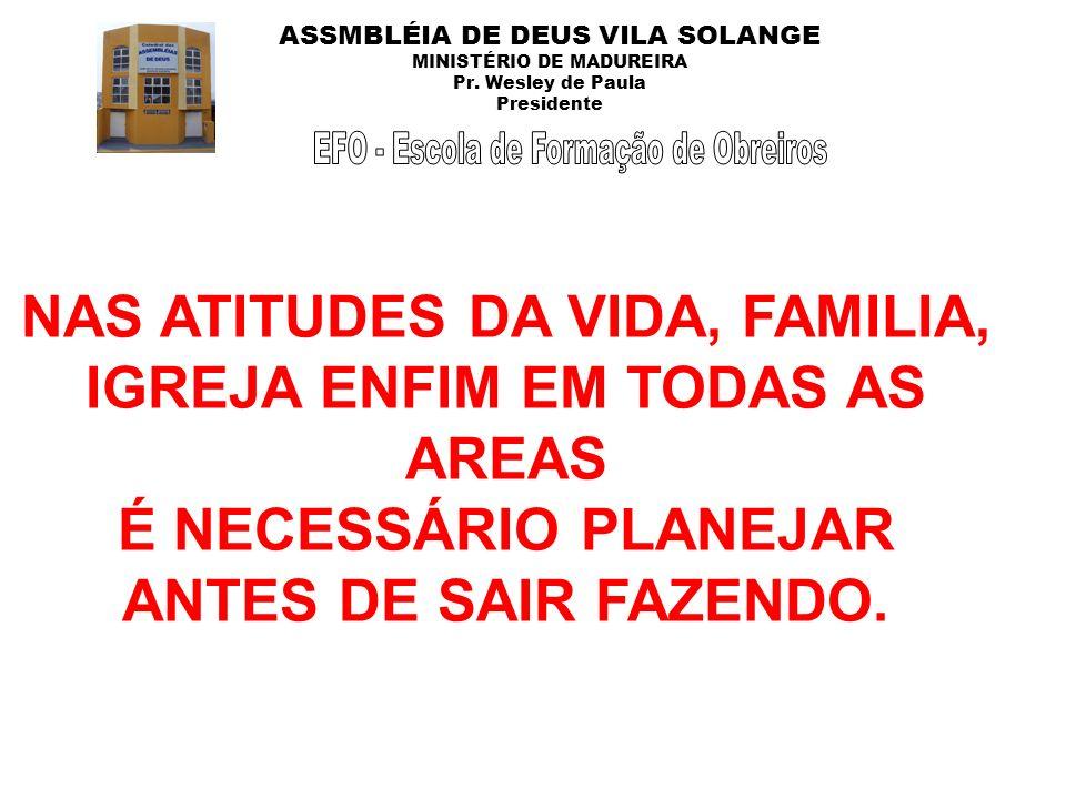 ASSMBLÉIA DE DEUS VILA SOLANGE MINISTÉRIO DE MADUREIRA Pr. Wesley de Paula Presidente NAS ATITUDES DA VIDA, FAMILIA, IGREJA ENFIM EM TODAS AS AREAS É