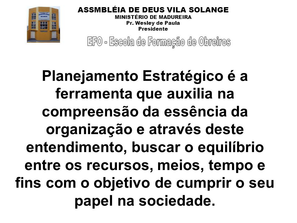 ASSMBLÉIA DE DEUS VILA SOLANGE MINISTÉRIO DE MADUREIRA Pr. Wesley de Paula Presidente Planejamento Estratégico é a ferramenta que auxilia na compreens