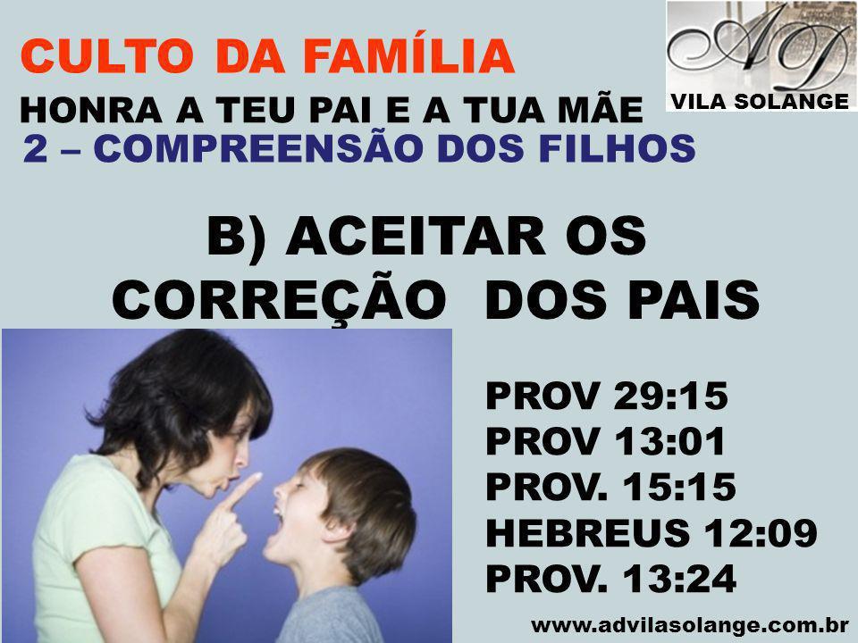 VILA SOLANGE www.advilasolange.com.br CULTO DA FAMÍLIA B) ACEITAR OS CORREÇÃO DOS PAIS HONRA A TEU PAI E A TUA MÃE PROV 29:15 PROV 13:01 PROV. 15:15 H