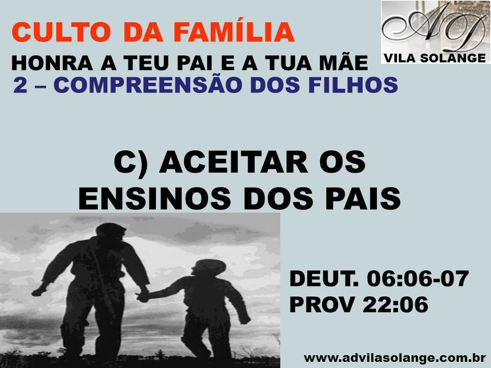 VILA SOLANGE www.advilasolange.com.br CULTO DA FAMÍLIA C) ACEITAR OS ENSINOS DOS PAIS HONRA A TEU PAI E A TUA MÃE DEUT. 06:06-07 PROV 22:06 2 – COMPRE