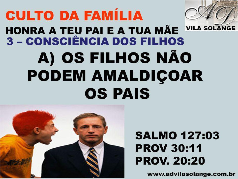 VILA SOLANGE www.advilasolange.com.br CULTO DA FAMÍLIA A)OS FILHOS NÃO PODEM AMALDIÇOAR OS PAIS HONRA A TEU PAI E A TUA MÃE SALMO 127:03 PROV 30:11 PR