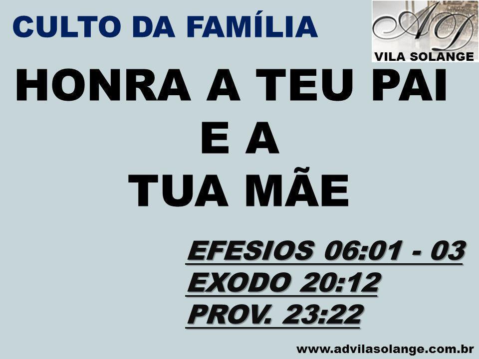 VILA SOLANGE www.advilasolange.com.br CULTO DA FAMÍLIA HONRA A TEU PAI E A TUA MÃE EFESIOS 06:01 - 03 EXODO 20:12 PROV. 23:22